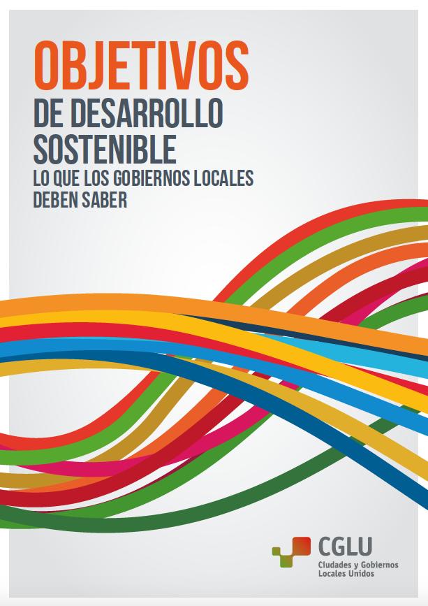 Objetivos de Desarrollo Sostenible. Lo que los gobiernos locales deben saber